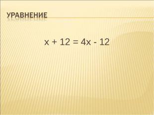 х + 12 = 4х - 12