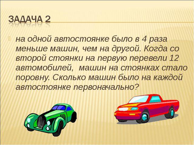 на одной автостоянке было в 4 раза меньше машин, чем на другой. Когда со втор...