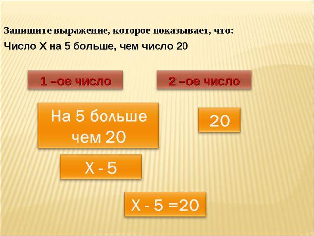 Запишите выражение, которое показывает, что: Число Х на 5 больше, чем число 20