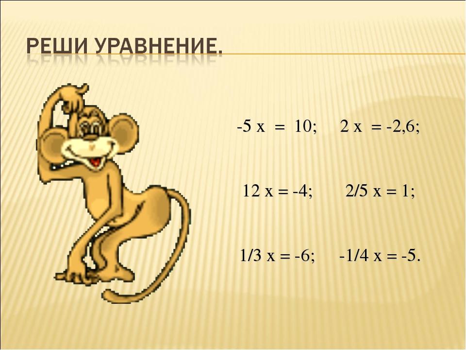 -5 х = 10; 2 х = -2,6; 12 х = -4; 2/5 х = 1; 1/3 х = -6; -1/4 х = -5.