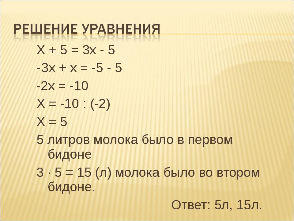 Х + 5 = 3х - 5 -Зх + х = -5 - 5 -2х = -10 Х = -10 : (-2) Х = 5 5 литров молок...