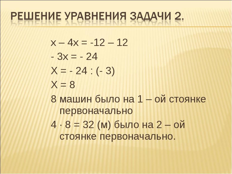 х – 4х = -12 – 12 - 3х = - 24 Х = - 24 : (- 3) Х = 8 8 машин было на 1 – ой...