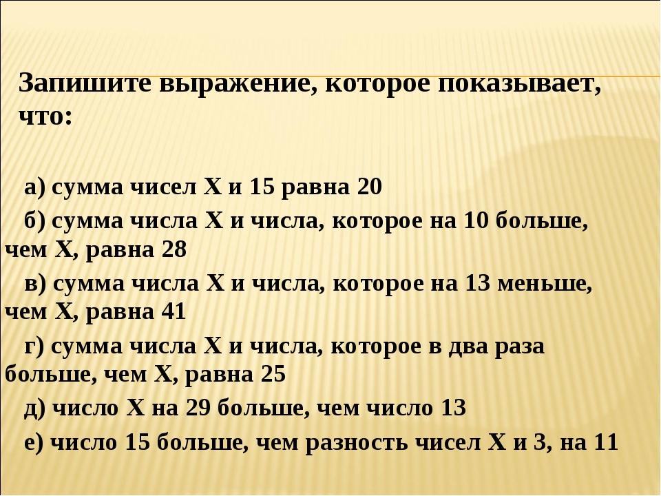 Запишите выражение, которое показывает, что: а) сумма чисел Х и 15 равна 20...