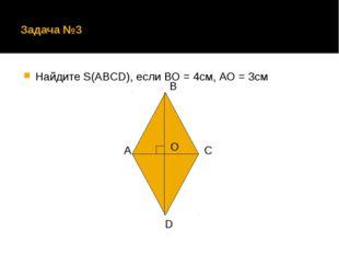 Задача №3 Найдите S(ABCD), если ВО = 4см, АО = 3см А В С D O