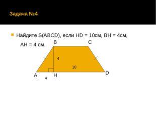 Задача №4 Найдите S(ABCD), если HD = 10cм, BH = 4см, АH = 4 см. А В С D H 4 1