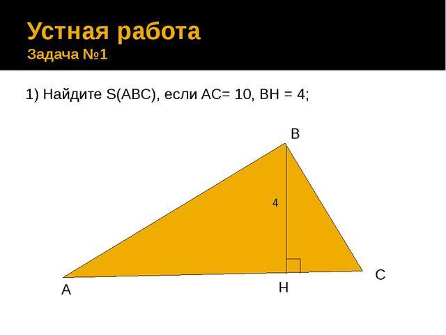 Устная работа Задача №1 1) Найдите S(АВС), если АС= 10, ВН = 4; В С H А 4