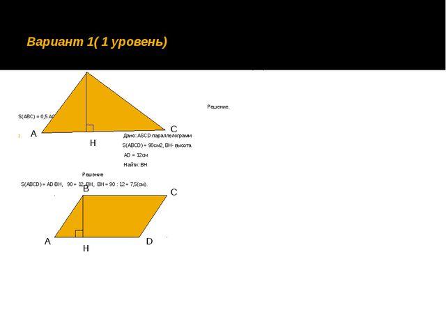 Вариант 1( 1 уровень) 1. Дано: ВН = 4см, АС = 7,5см Найти: S(ABC) Решение. S(...