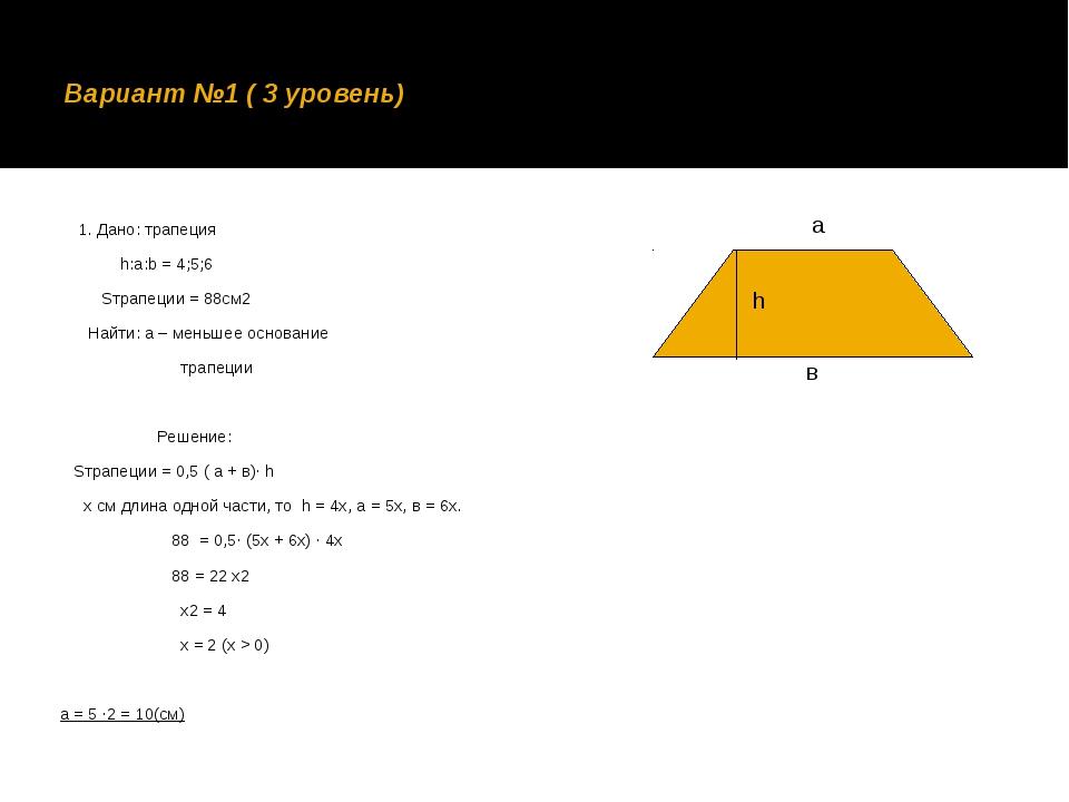 Вариант №1 ( 3 уровень) 1. Дано: трапеция h:a:b = 4;5;6 Sтрапеции = 88см2 Най...