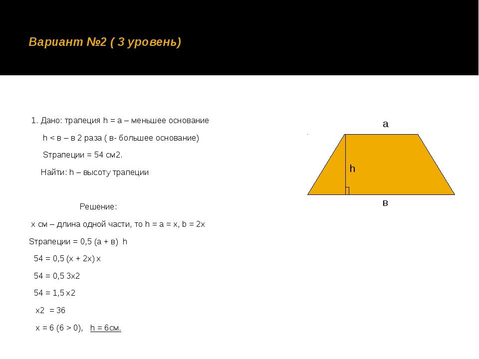 Вариант №2 ( 3 уровень) 1. Дано: трапеция h = a – меньшее основание h < в – в...