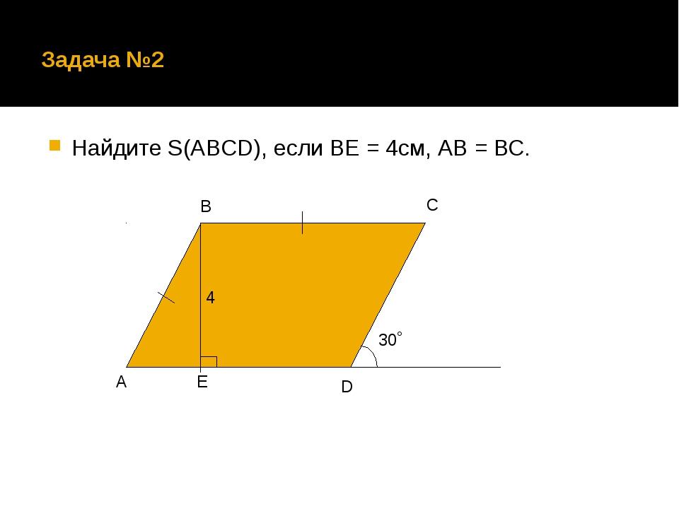 Задача №2 Найдите S(ABCD), если ВЕ = 4см, АВ = ВС. А В С D Е 30˚ 4