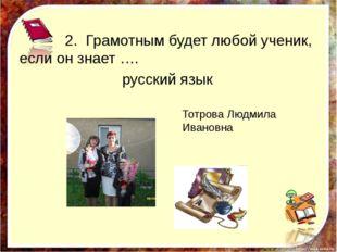 2. Грамотным будет любой ученик, если он знает …. русский язык http://aida.u