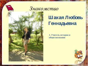 Знакомство Шакая Любовь Геннадьевна 1. Учитель истории и обществознания