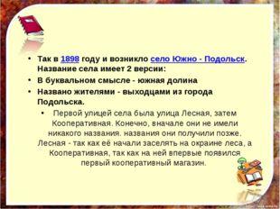 Так в1898году и возниклосело Южно - Подольск. Название села имеет 2 верси