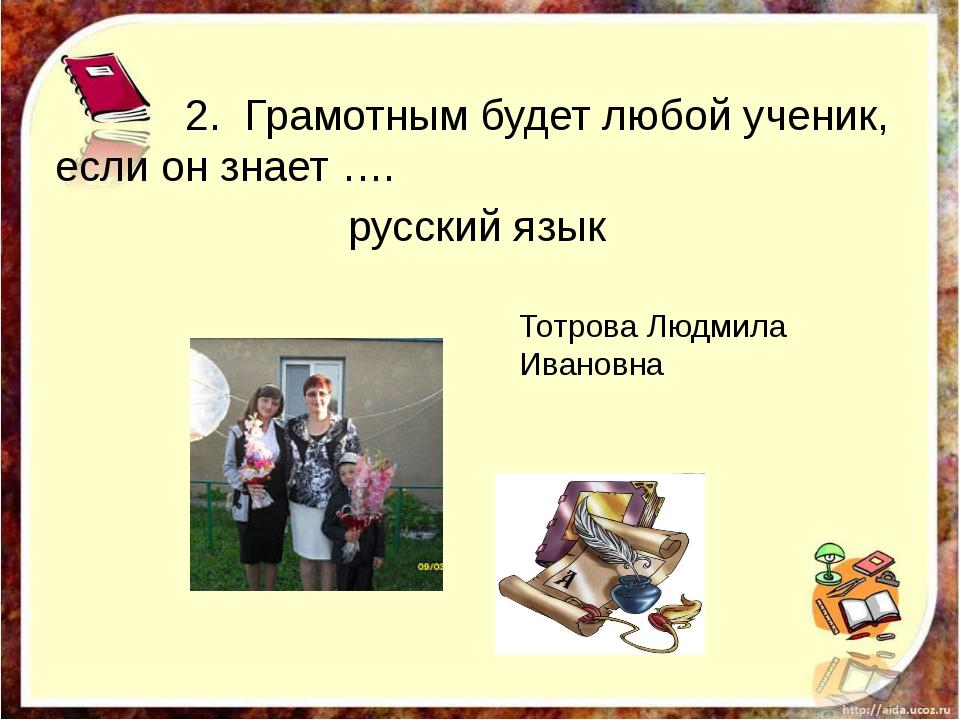 2. Грамотным будет любой ученик, если он знает …. русский язык http://aida.u...