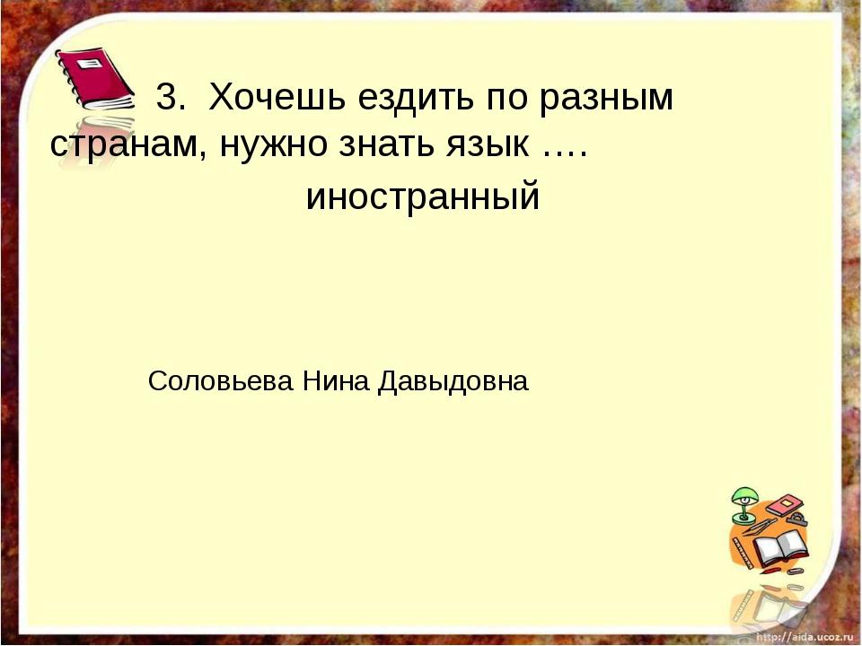 3. Хочешь ездить по разным странам, нужно знать язык …. иностранный http://a...