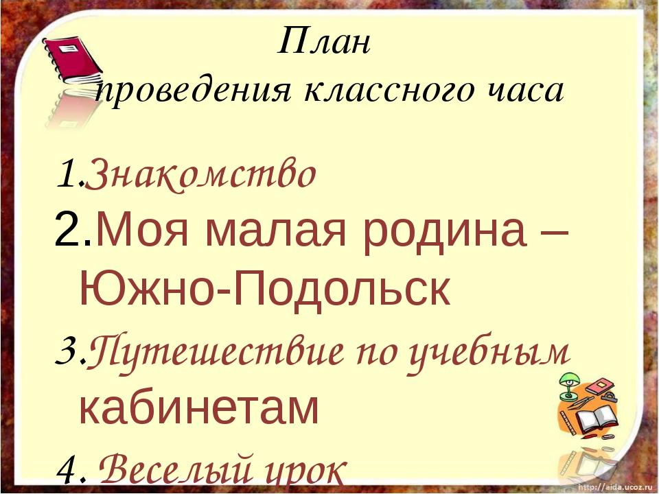 План проведения классного часа Знакомство Моя малая родина – Южно-Подольск Пу...