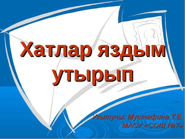 Хатлар яздым утырып Укытучы: Мустафина Т.Е. МАОУ «СОШ №7»