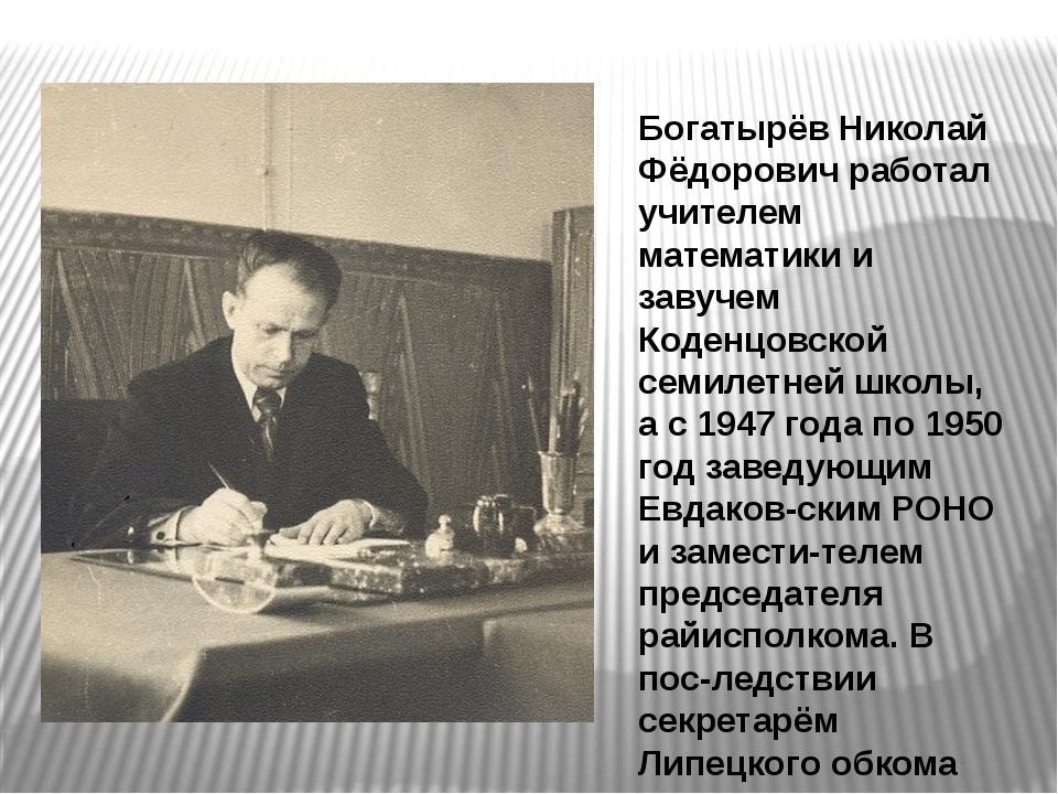 Богатырёв Николай Фёдорович работал учителем математики и завучем Коденцовско...