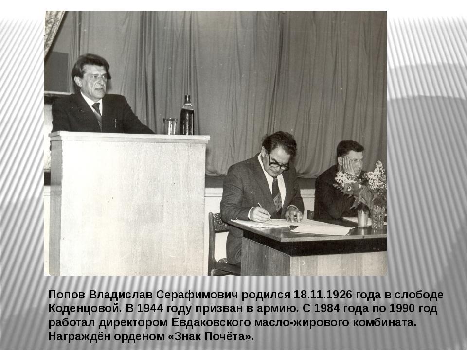 Попов Владислав Серафимович родился 18.11.1926 года в слободе Коденцовой. В 1...