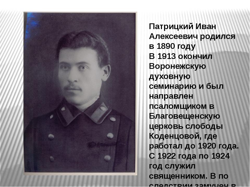 Патрицкий Иван Алексеевич родился в 1890 году В 1913 окончил Воронежскую духо...