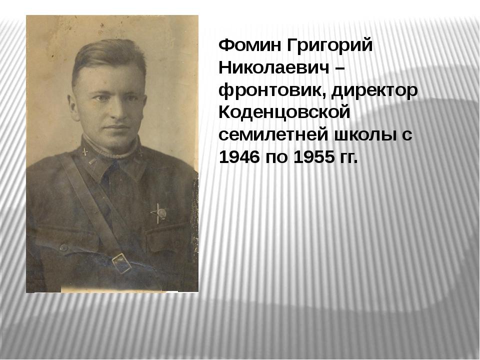 Фомин Григорий Николаевич – фронтовик, директор Коденцовской семилетней школы...