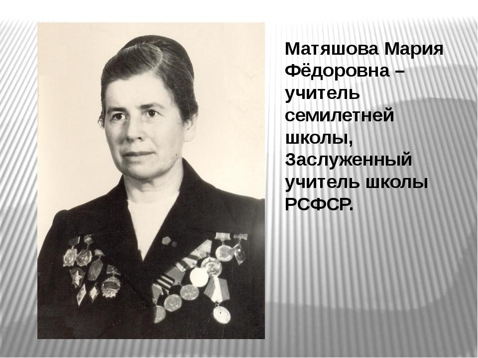 Матяшова Мария Фёдоровна – учитель семилетней школы, Заслуженный учитель школ...