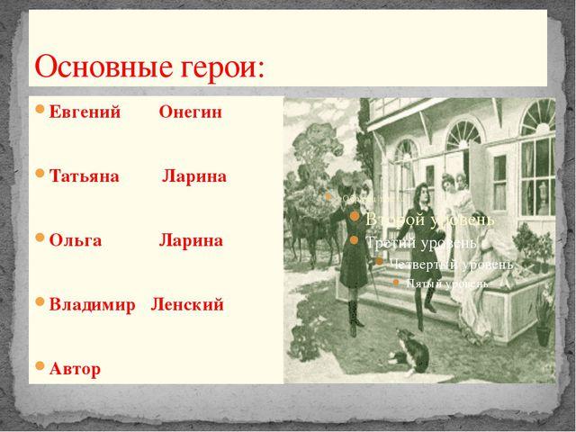 Основные герои: Евгений Онегин Татьяна Ларина Ольга Ларина Владимир Ленский А...