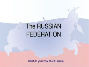 The RUSSIAN FEDERATION What do you know about Russia?