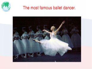 The most famous ballet dancer.