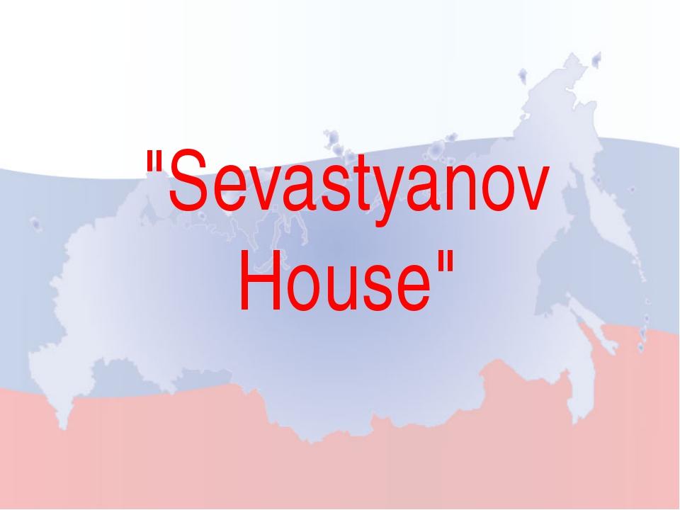 """""""Sevastyanov House"""""""