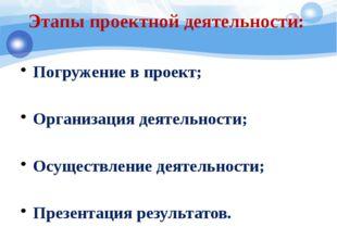 Этапы проектной деятельности: Погружение в проект; Организация деятельности;