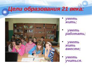Цели образования 21 века: уметь жить; уметь работать; уметь жить вместе; умет