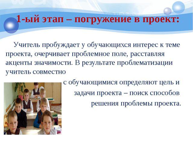 1-ый этап – погружение в проект: Учитель пробуждает у обучающихся интерес к...