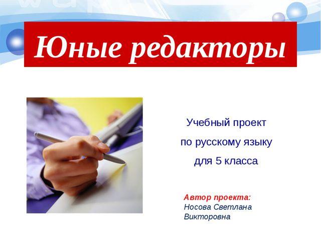 Учебный проект по русскому языку для 5 класса Юные редакторы Автор проекта: Н...