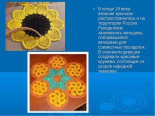 В конце 19 века вязание крючком распространилось и на территории России. Руко