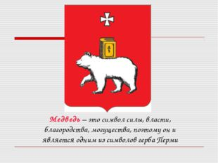 Медведь – это символ силы, власти, благородства, могущества, поэтому он и явл
