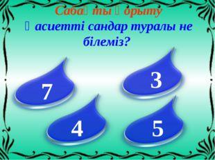 Сабақты қорыту Қасиетті сандар туралы не білеміз? 7 3 4 5