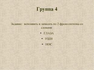 Группа 4 Задание: вспомнить и записать по 2 фразеологизма со словами ГЛАЗА УШ