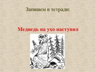 Запишем в тетради: Медведь на ухо наступил
