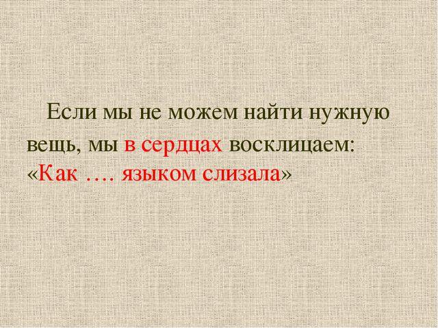 Если мы не можем найти нужную вещь, мы в сердцах восклицаем: «Как …. языком...