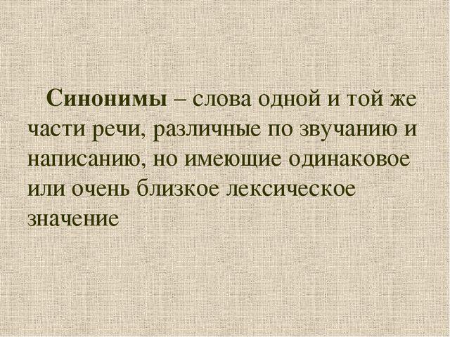 Синонимы – слова одной и той же части речи, различные по звучанию и написани...