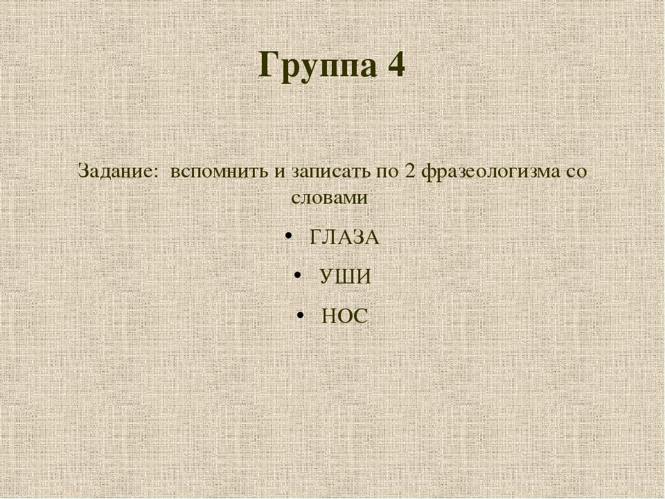 Группа 4 Задание: вспомнить и записать по 2 фразеологизма со словами ГЛАЗА УШ...