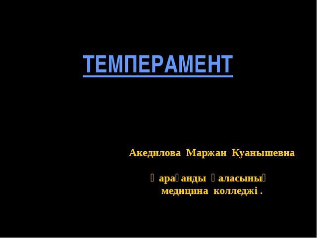 ТЕМПЕРАМЕНТ Акедилова Маржан Куанышевна Қарағанды қаласының медицина колледжі .