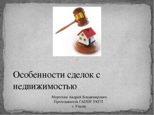 Особенности сделок с недвижимостью Мертехин Андрей Владимирович Преподаватель