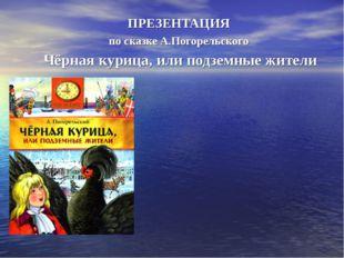 ПРЕЗЕНТАЦИЯ по сказке А.Погорельского Чёрная курица, или подземные жители