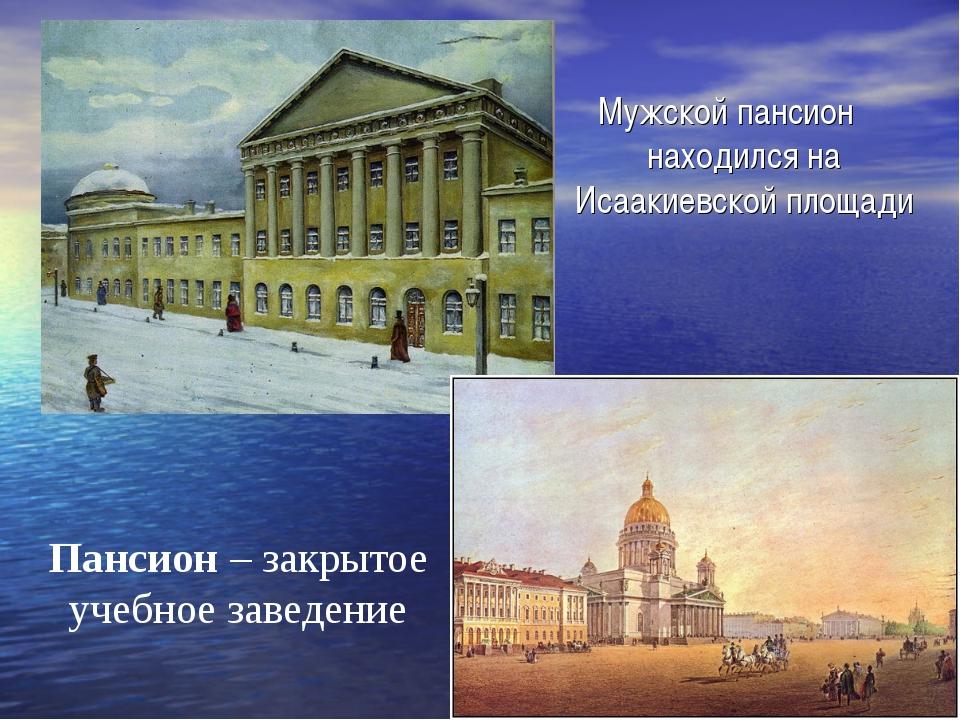 Мужской пансион находился на Исаакиевской площади Пансион – закрытое учебное...