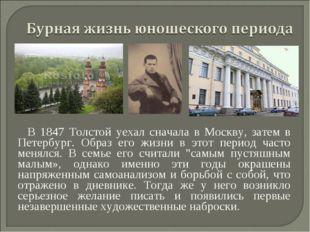 В 1847 Толстой уехал сначала в Москву, затем в Петербург. Образ его жизни в э