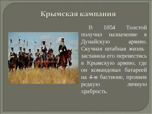 В 1854 Толстой получил назначение в Дунайскую армию. Скучная штабная жизнь за