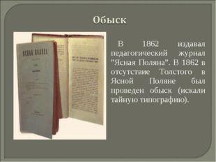 """В 1862 издавал педагогический журнал """"Ясная Поляна"""". В 1862 в отсутствие Толс"""