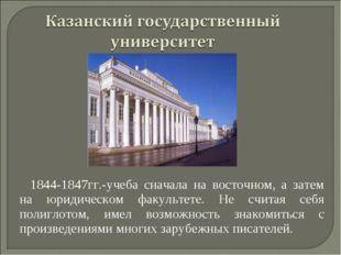1844-1847гг.-учеба сначала на восточном, а затем на юридическом факультете. Н